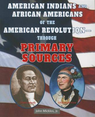 American Indians and African Americans of the American Revolutionthrough Primary Sources by John Micklos Jr