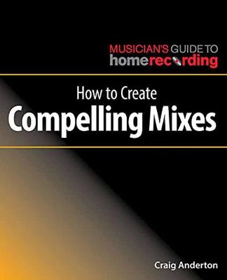 How to Create Compelling Mixes by Craig Anderton