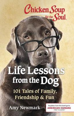 Chicken Soup for the Soul: Life Lessons from the Dog: 101 Tales of Family, Friendship & Fun by Amy Newmark