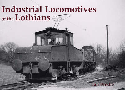 Industrial Locomotives of the Lothians by Ian Brodie