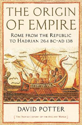 The Origin of Empire: Rome from the Republic to Hadrian (264 BC - AD 138) by David Potter