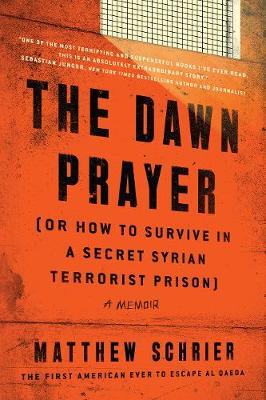 The Dawn Prayer (Or How to Survive in a Secret Syrian Terrorist Prison) by Matthew Schrier
