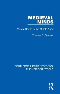Medieval Minds: Mental Health in the Middle Ages by Thomas F. Graham