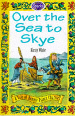 Over the Sea to Skye: A Tale of Bonnie Prince Charlie by Kirsty White