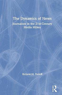 The Dynamics of News: Journalism in the 21st-Century Media Milieu by Richard M. Perloff