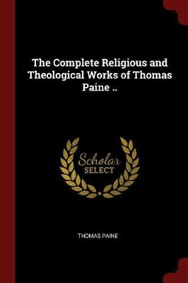 Complete Religious and Theological Works of Thomas Paine .. by Thomas Paine