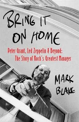 Bring It On Home: Peter Grant, Led Zeppelin and Beyond: The Story of Rock's Greatest Manager by Mark Blake