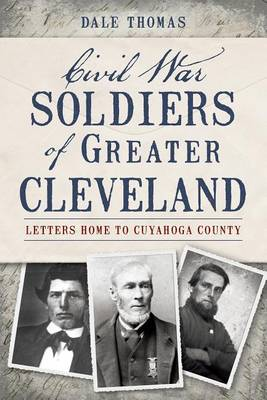 Civil War Soldiers of Greater Cleveland by Dale Thomas