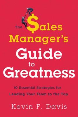 The Sales Manager's Guide to Greatness by Kevin F. Davis