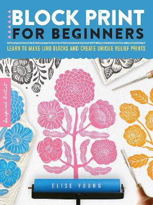 Inspired Artist: Block Print for Beginners: Learn to make lino blocks and create unique relief prints by Elise Young