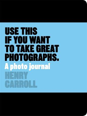 Use This Journal if You Want to Take Great Photographs by Henry Carroll