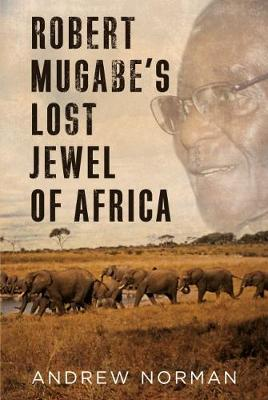 Robert Mugabe's Lost Jewel of Africa by Andrew Norman