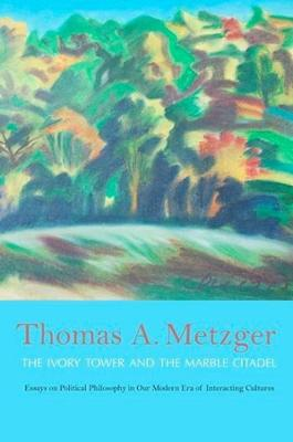 The Ivory Tower and the Marble Citadel: Essays on Political Philosophy in Our Modern Era of Interacting Cultures by Thomas A. Metzger