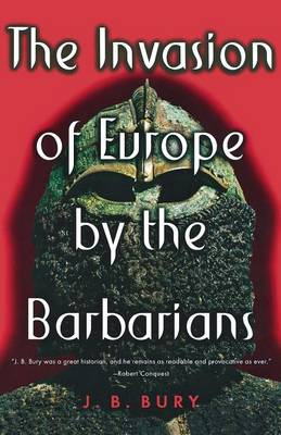 Invasion of Europe by the Barbarians by J B Bury