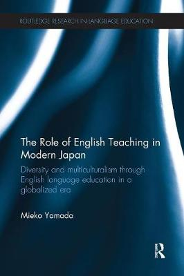 The The Role of English Teaching in Modern Japan: Diversity and multiculturalism through English language education in a globalized era by Mieko Yamada