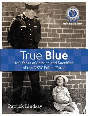 True Blue: 150 Years of Service and Sacrifice of the NSW Police Force by Patrick Lindsay