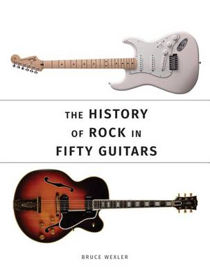 The History of Rock in 50 Guitars by Bruce Wexler