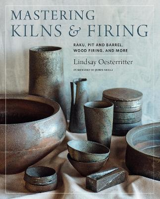Mastering Kilns and Firing: Raku, Pit and Barrel, Wood Firing, and More by Lindsay Oesterritter