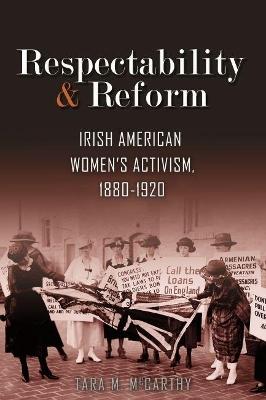 Respectability and Reform: Irish American Women's Activism, 1880-1920 by Tara M. McCarthy