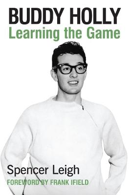 Buddy Holly: Learning the Game by Spencer Leigh