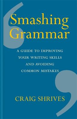 Smashing Grammar: A guide to improving your writing skills and avoiding common mistakes by Craig Shrives