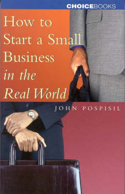 Starting a Small Business in the Real World by John Pospisil
