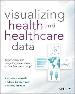 """Visualizing Health and Healthcare Data: Creating Clear and Compelling Visualizations to """"See How You're Doing"""" by Katherine Rowell"""