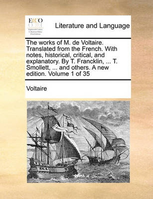 The Works of M. de Voltaire. Translated from the French. with Notes, Historical, Critical, and Explanatory. by T. Francklin, ... T. Smollett, ... and Others. a New Edition. Volume 1 of 35 by Voltaire