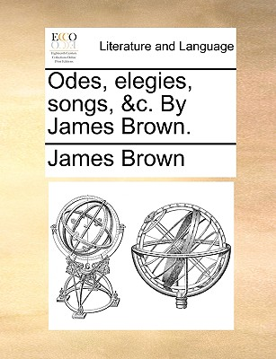 Odes, Elegies, Songs, &C. by James Brown. by Bishop James Brown