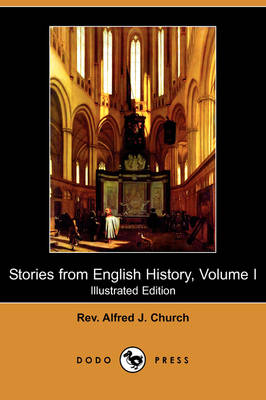 Stories from English History, Volume I (Illustrated Edition) (Dodo Press) by Rev Alfred J Church