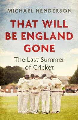 That Will Be England Gone: The Last Summer of Cricket by Michael Henderson