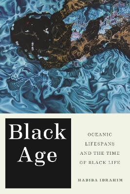 Black Age: Oceanic Lifespans and the Time of Black Life by Habiba Ibrahim