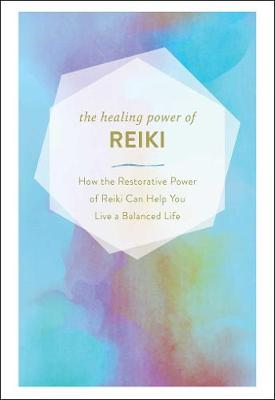 The Healing Power of Reiki: How the Restorative Power of Reiki Can Help You Live a Balanced Life by Adams Media