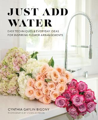 Just Add Water: Easy Techniques and Everyday Ideas for Inspiring Flower Arrangements by Cynthia Gaylin Bigony