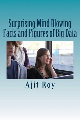 Surprising Mind Blowing Facts and Figures of Big Data by MR Ajit Kumar Roy