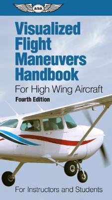 Visualized Flight Maneuvers Handbook for High Wing Aircraft: for Instructors and Students by ASA Test Prep Board