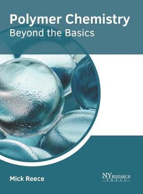 Polymer Chemistry: Beyond the Basics by Mick Reece