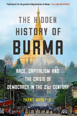 The Hidden History of Burma: Race, Capitalism, and the Crisis of Democracy in the 21st Century by Thant Myint-U