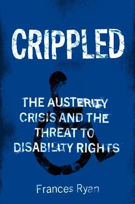Crippled: Austerity and the Demonization of Disabled People by Frances Ryan