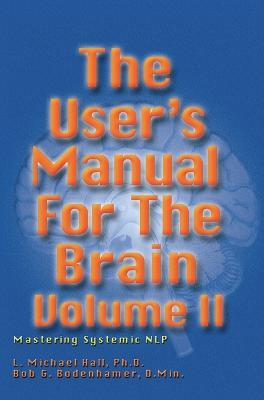 The User's Manual for the Brain: Mastering Systemic NLP Volume II by L Michael Hall