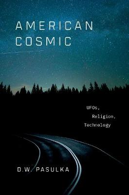 American Cosmic: UFOs, Religion, Technology by D. W. Pasulka
