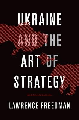 Ukraine and the Art of Strategy by Sir Lawrence Freedman