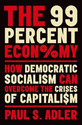 The 99 Percent Economy: How Democratic Socialism Can Overcome the Crises of Capitalism by Paul S. Adler