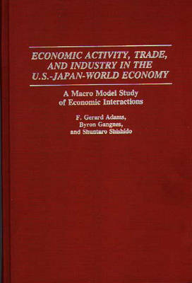 Economic Activity, Trade, and Industry in the U.S.--Japan-World Economy by F. Gerard Adams