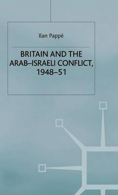 Britain and the Arab-Israeli Conflict, 1948-51 by Ilan Pappe