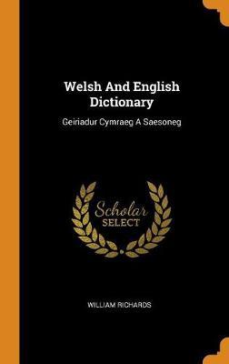 Welsh and English Dictionary: Geiriadur Cymraeg a Saesoneg by William Richards