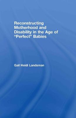 Reconstructing Motherhood and Disability in the Age of Perfect Babies book
