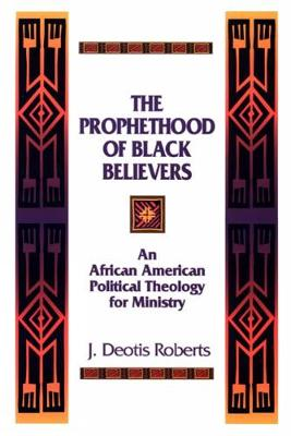 The Prophethood of Black Believers: An African American Political Theology for Ministry by J. Deotis Roberts