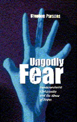 Ungodly Fear: Fundamentalist Christianity and the Abuse of Power by Stephen Parsons