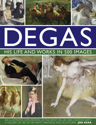 Degas: His Life and Works in 500 Images by Jon Kear